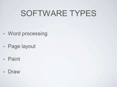 SOFTWARE TYPES Word processing Page layout Paint Draw.