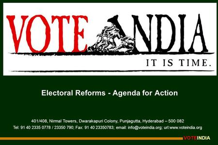 VOTEINDIA 1 <strong>Electoral</strong> Reforms - Agenda for Action 401/408, Nirmal Towers, Dwarakapuri Colony, Punjagutta, Hyderabad – 500 082 Tel: 91 40 2335 0778 / 23350.