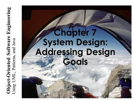 Using UML, <strong>Patterns</strong>, and <strong>Java</strong> Object-Oriented Software Engineering Chapter 7 System <strong>Design</strong>: Addressing <strong>Design</strong> Goals.