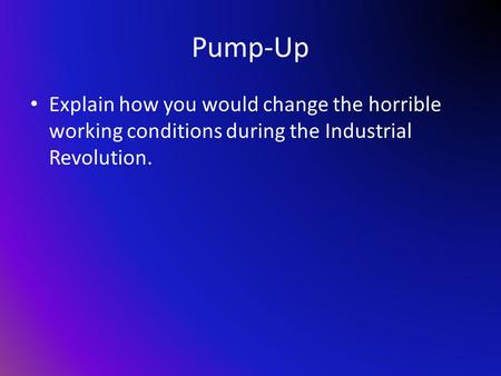 Pump-Up Explain how you would change the horrible working conditions during the Industrial Revolution.