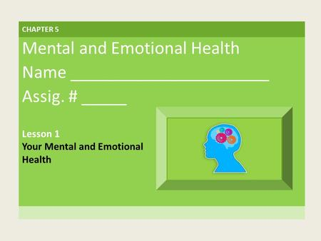 CHAPTER 5 Mental and Emotional Health Name ______________________ Assig. # _____ Lesson 1 Your Mental and Emotional Health.
