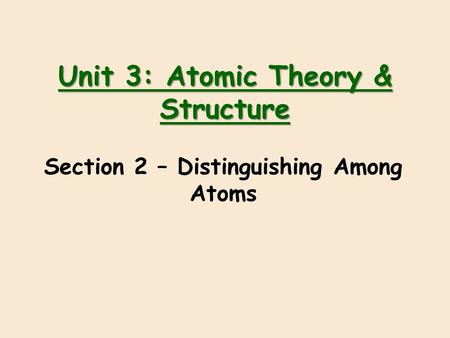Unit 3: Atomic Theory & Structure Section 2 – Distinguishing Among Atoms.