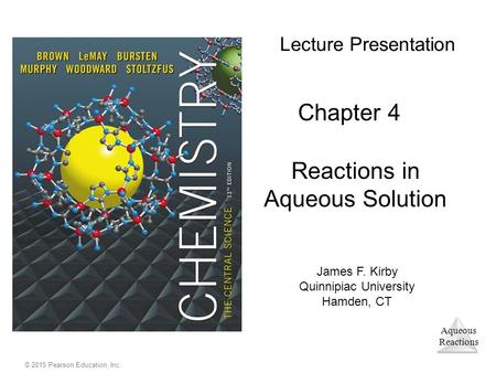 Aqueous Reactions © 2015 Pearson Education, Inc. Lecture Presentation Chapter 4 Reactions in Aqueous Solution James F. Kirby Quinnipiac University Hamden,