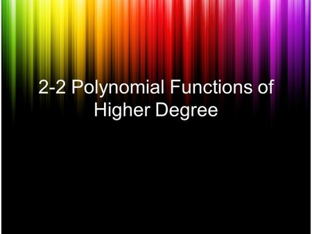 "2-2 Polynomial Functions of Higher Degree. Polynomial The polynomial is written in standard form when the values of the exponents are in ""descending order""."