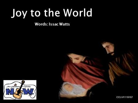 Joy to the World Words: Issac Watts CCLI #1119107.