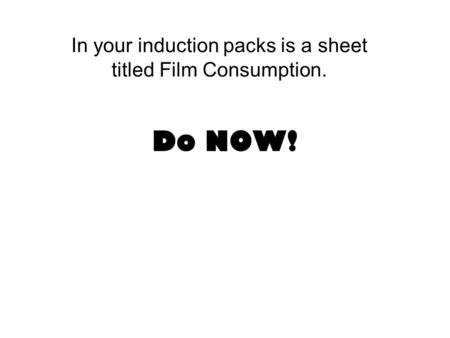 Do NOW! In your induction packs is a sheet titled Film Consumption.