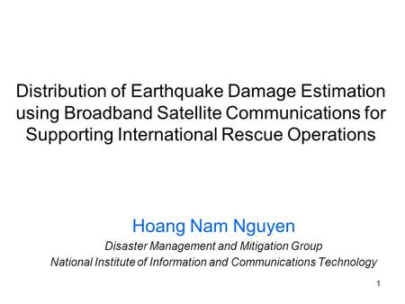 1 Distribution of Earthquake Damage Estimation using Broadband <strong>Satellite</strong> <strong>Communications</strong> for Supporting International Rescue Operations Hoang Nam Nguyen.