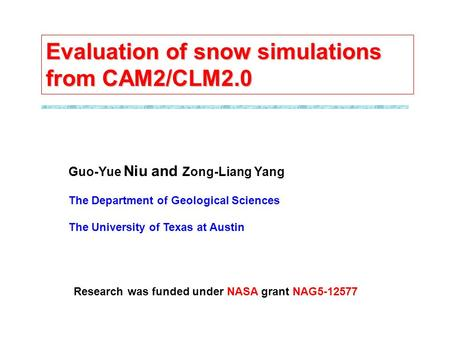 Guo-Yue Niu and Zong-Liang Yang The Department of Geological Sciences The University of Texas at Austin Evaluation of snow simulations from CAM2/CLM2.0.