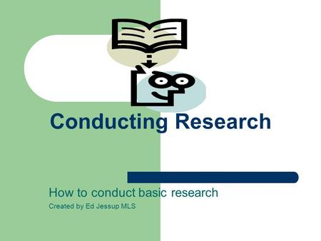 Conducting Research How to conduct basic research Created by Ed Jessup MLS.