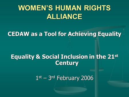 WOMEN'S HUMAN RIGHTS ALLIANCE CEDAW as a Tool for Achieving Equality Equality & Social Inclusion in the 21 st Century 1 st – 3 rd February 2006.