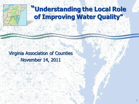 "1 "" Understanding the Local Role of Improving Water Quality"" Virginia Association of Counties November 14, 2011 Virginia Association of Counties November."
