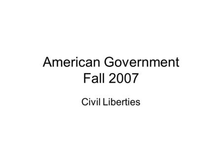 American Government Fall 2007 Civil Liberties. Freedoms from arbitrary government interference Found in Bill of Rights (first 10 amendments) –Speech –Press.