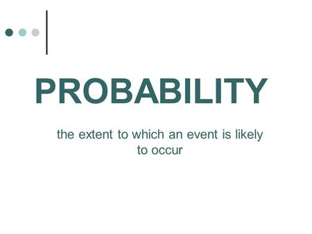 PROBABILITY the extent to which an event is likely to occur.