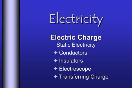 Electricity Electric Charge Electric Charge Static Electricity  Conductors  Insulators  Electroscope  Transferring Charge.