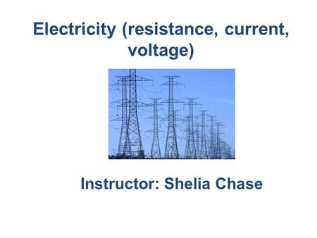 Electricity (resistance, current, voltage) Instructor: Shelia Chase.