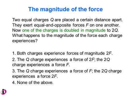 The magnitude <strong>of</strong> the force Two equal charges Q are placed a certain distance apart. They exert equal-and-opposite forces F on one another. Now one <strong>of</strong> the.