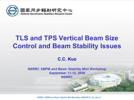 NSRRC XBPM and Beam Stability Mini Workshop 2008/09/11~12 cckuo-1 TLS and TPS Vertical Beam Size Control and Beam Stability Issues C.C. Kuo NSRRC XBPM.