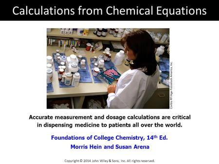 Foundations of College Chemistry, 14 th Ed. Morris Hein and Susan Arena Accurate measurement and dosage calculations are critical in dispensing medicine.