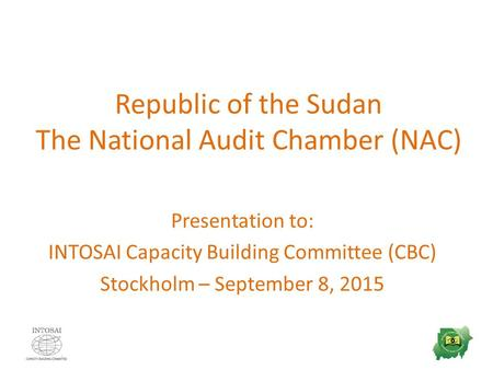 Republic of the Sudan The National Audit Chamber (NAC) Presentation to: INTOSAI Capacity Building Committee (CBC) Stockholm – September 8, 2015.