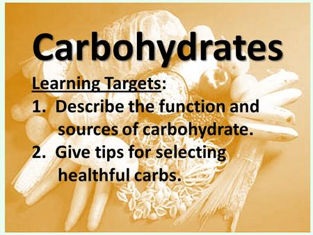 Carbohydrates Carbohydrates Learning Targets: 1. Describe the function and sources of carbohydrate. 2. <strong>Give</strong> tips for selecting healthful carbs.