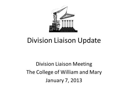 Division Liaison Update Division Liaison Meeting The College of William and Mary January 7, 2013.