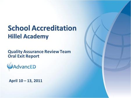 Quality Assurance Review Team Oral Exit Report School Accreditation Hillel Academy April 10 – 13, 2011.