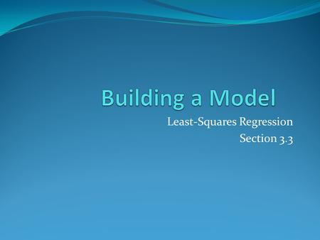 Least-Squares Regression Section 3.3. Why Create a Model? There are two reasons to create a mathematical model for a set of bivariate data. To predict.
