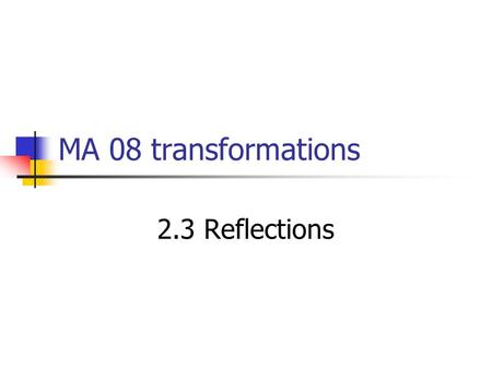 MA 08 transformations 2.3 Reflections. 10/7/20152.3 Reflections2 Topic/Objectives Reflection Identify and use reflections in a plane. Understand Line.