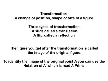 Transformation a change of position, shape or size of a figure Three types of transformation A slide called a translation A flip, called a reflection The.