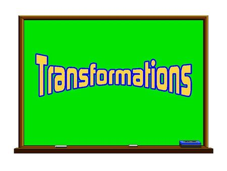 To transform something is to change it. In geometry, there are specific ways to describe how a figure is changed. The transformations you will learn about.
