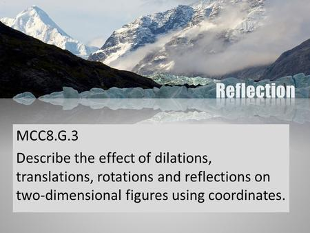 Reflection MCC8.G.3 Describe the effect of dilations, translations, rotations and reflections on two-dimensional figures using coordinates. Picture with.