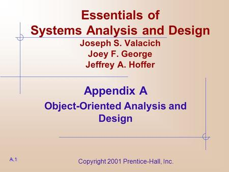 Copyright 2001 Prentice-Hall, Inc. Essentials of Systems Analysis and Design Joseph S. Valacich Joey F. George Jeffrey A. Hoffer Appendix A Object-Oriented.