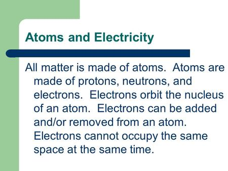 Atoms and Electricity All matter is made of atoms. Atoms are made of protons, neutrons, and electrons. Electrons orbit the nucleus of an atom. Electrons.