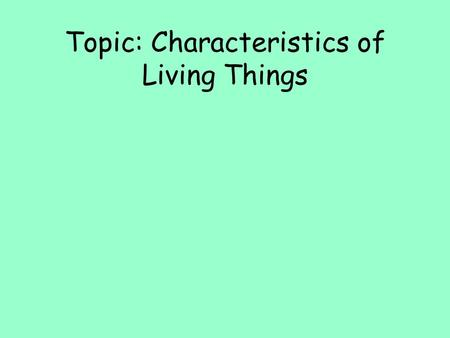 Topic: Characteristics of Living Things. Introduction to Life Science What are the characteristics of living things?