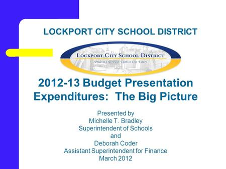 LOCKPORT CITY SCHOOL DISTRICT 2012-13 Budget Presentation Expenditures: The Big Picture Presented by Michelle T. Bradley Superintendent of Schools and.