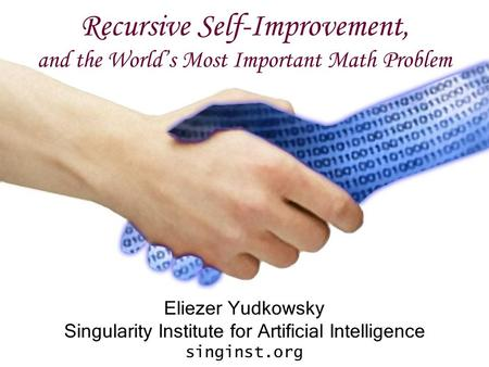 Recursive Self-Improvement, and the World's Most Important Math Problem Eliezer Yudkowsky Singularity Institute for <strong>Artificial</strong> <strong>Intelligence</strong> singinst.org.