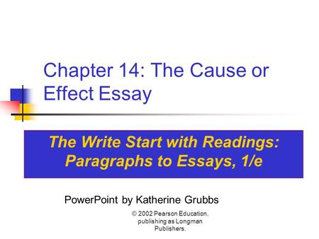 © 2002 Pearson Education, publishing as Longman Publishers. Chapter 14: The Cause or Effect Essay The Write Start with Readings: Paragraphs to Essays,