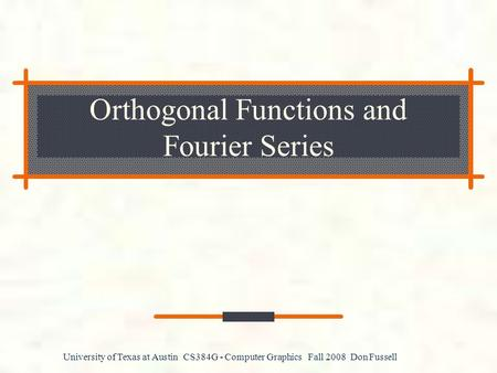University of Texas at Austin CS384G - Computer Graphics Fall 2008 Don Fussell Orthogonal Functions and Fourier Series.