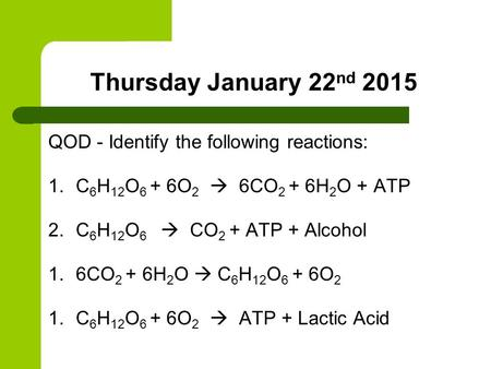 Thursday January 22 nd 2015 QOD - Identify the following reactions: 1.C 6 H 12 O 6 + 6O 2  6CO 2 + 6H 2 O + ATP 2.C 6 H 12 O 6  CO 2 + ATP + Alcohol.
