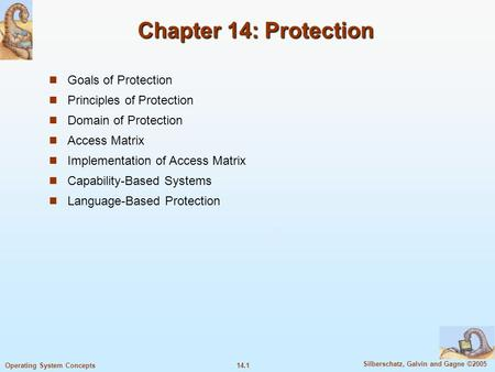 14.1 Silberschatz, Galvin and Gagne ©2005 Operating System Concepts Chapter 14: Protection Goals of Protection Principles of Protection Domain of Protection.