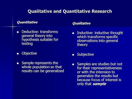 Qualitative and Quantitative Research Quantitative Deductive: transforms general theory into hypothesis suitable for testing Deductive: transforms general.