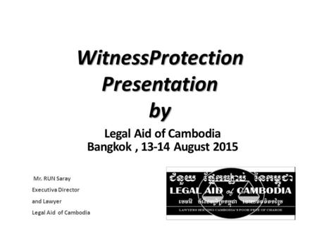 Legal Aid of Cambodia Bangkok, 13-14 August 2015 Mr. RUN Saray Executiva Director and Lawyer Legal Aid of Cambodia WitnessProtection Presentation by.