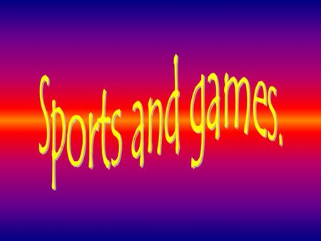 Sports and games..