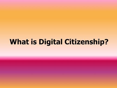 What is Digital Citizenship?. Digital Citizenship Digital Citizenship is knowing and understanding the proper use of technology. The following are some.