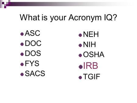What is your Acronym IQ? ASC DOC DOS FYS SACS NEH NIH OSHA IRB TGIF.