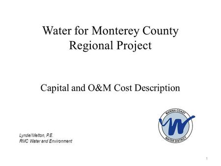 Water for Monterey County Regional Project Capital and O&M Cost Description 1 Lyndel Melton, P.E. RMC Water and Environment.