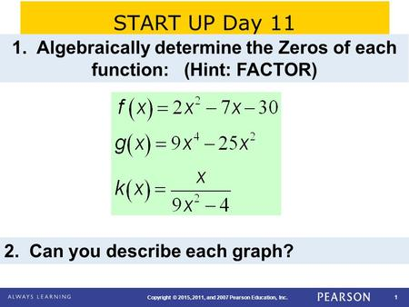 1 Copyright © 2015, 2011, and 2007 Pearson Education, Inc. START UP Day 11 1. Algebraically determine the Zeros of each function: (Hint: FACTOR) 2. Can.