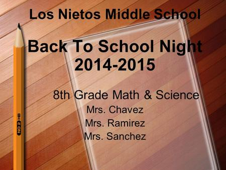 Los Nietos Middle School Back To School Night 2014-2015 8th Grade Math & Science Mrs. Chavez Mrs. Ramirez Mrs. Sanchez.