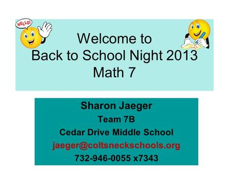 Welcome to Back to School Night 2013 Math 7 Sharon Jaeger Team 7B Cedar Drive Middle School 732-946-0055 x7343.