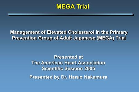 Management of Elevated Cholesterol in the Primary Prevention Group of Adult Japanese (MEGA) Trial MEGA Trial Presented at The American Heart Association.